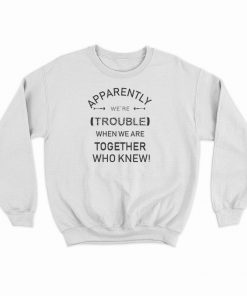 Apparently We're Trouble Sweatshirt