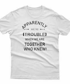 Apparently We're Trouble T-Shirt