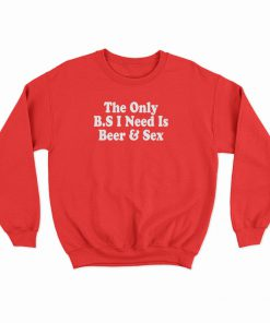 The only BS I Need Is Beer And Sex Sweatshirt