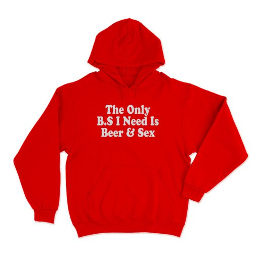 The only BS I Need Is Beer And Sex Hoodie