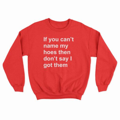 If You Can't Name My Hoes Then Don't Say I Got Them Sweatshirt
