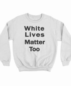 White Lives Matter Too Sweatshirt