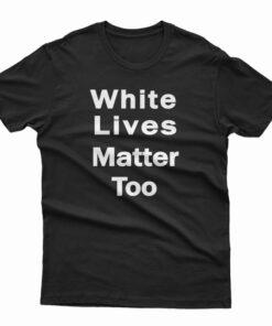 White Lives Matter Too T-Shirt