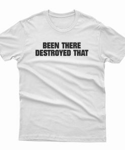 Been There Destroyed That T-Shirt