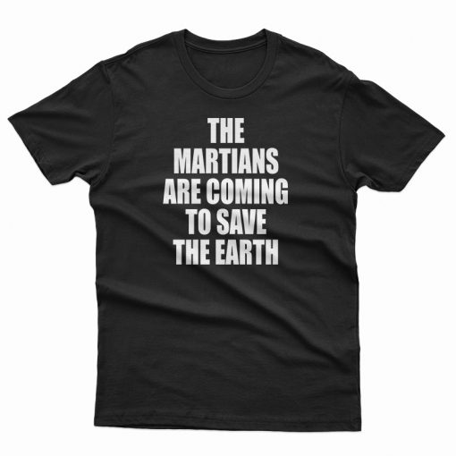 The Martians Are Coming To Save The Earth T-Shirt