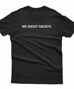 We Shoot Racists T-Shirt