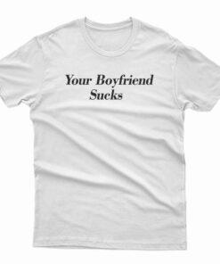 Your Boyfriend Sucks T-Shirt